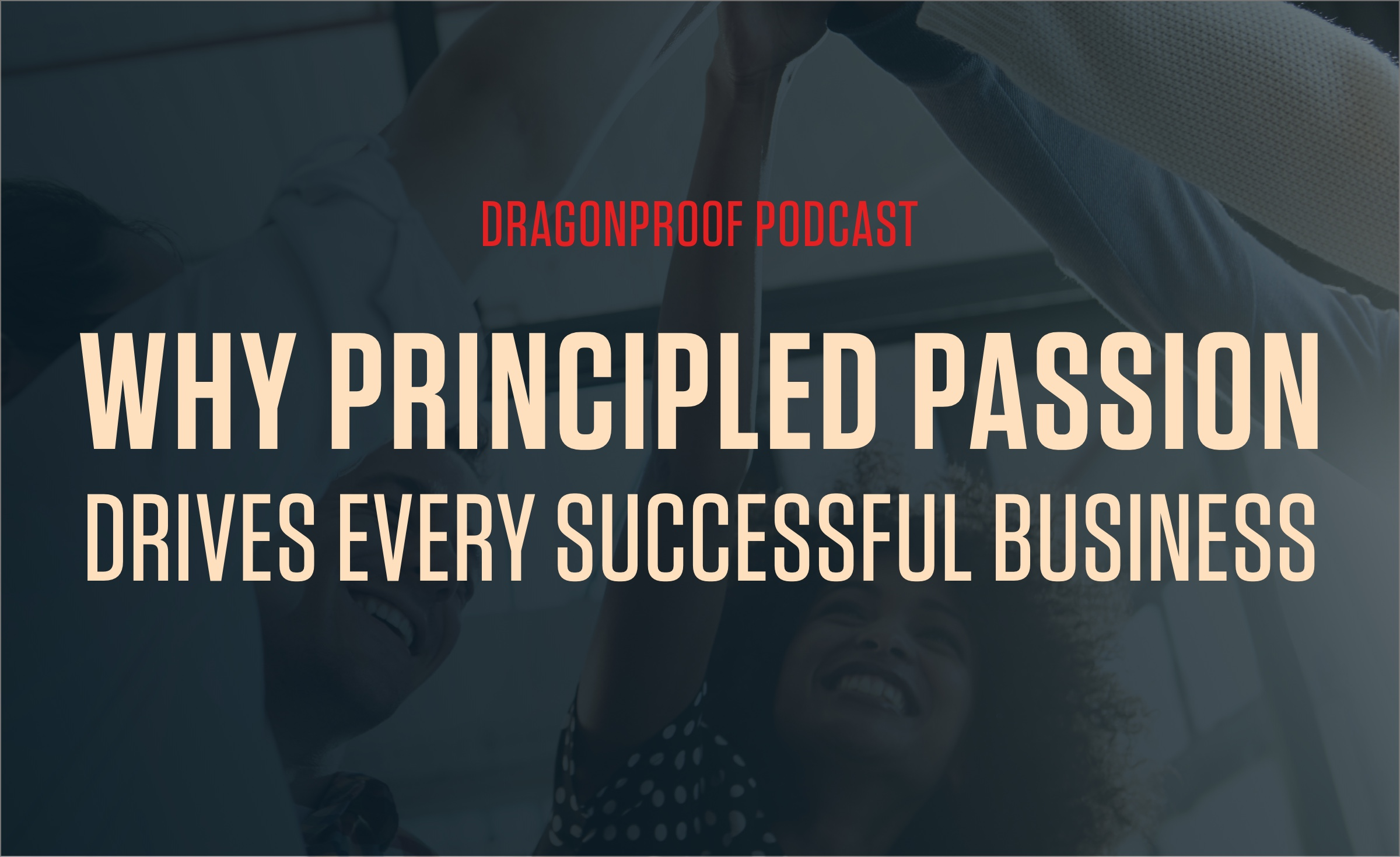 Dragonproof Podcast   Why Principled Passion Drives Every Successful Business