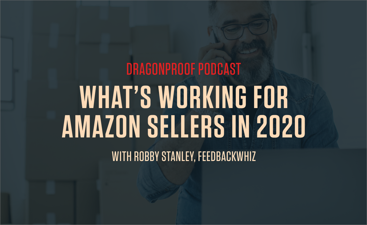 Dragonproof Podcast - What's Working for Amazon Sellers in 2020 with Robby Stanley of FeedbackWhiz