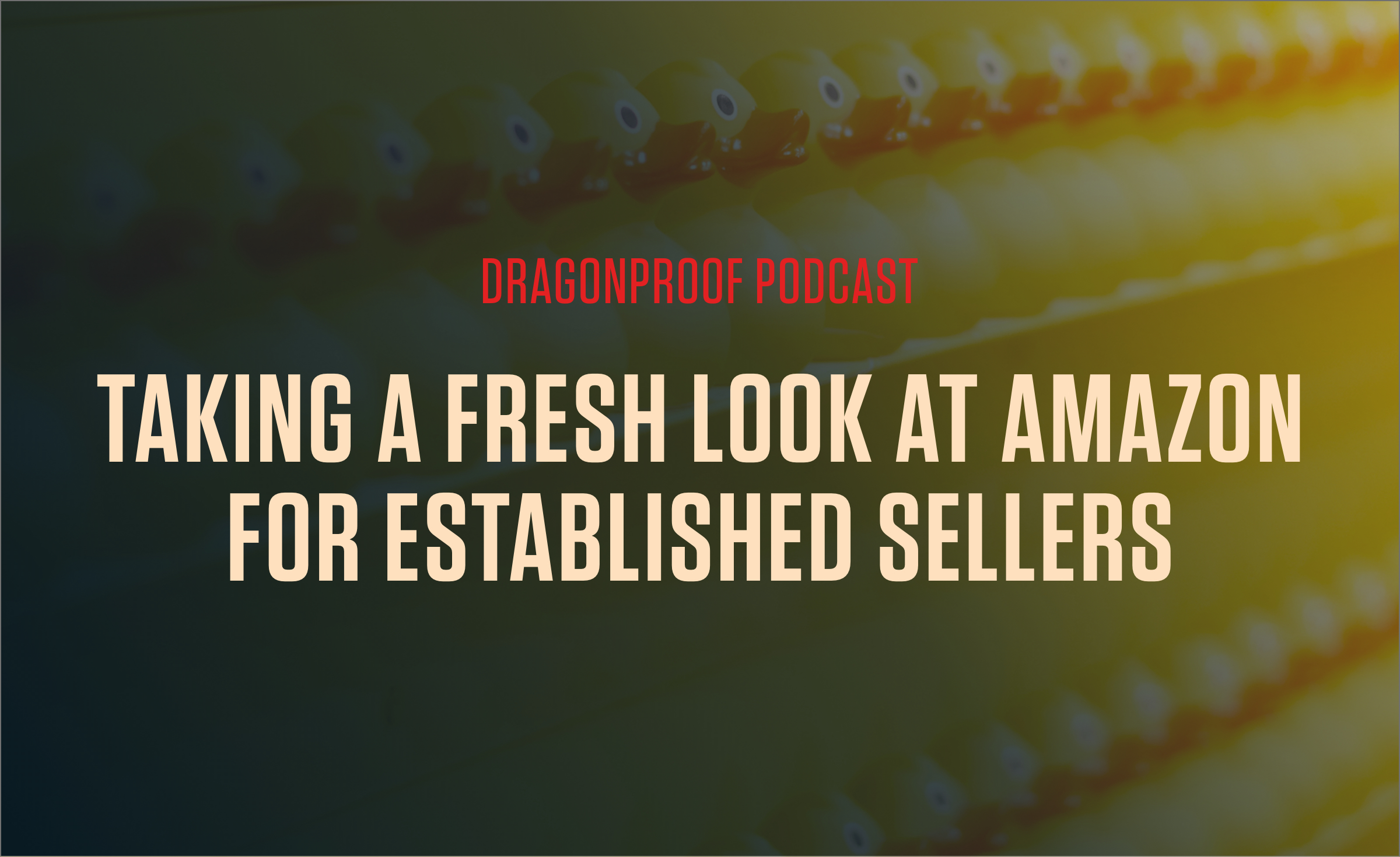 Dragonproof Podcast Title Card - Taking a Fresh Look at Amazon for Established Sellers
