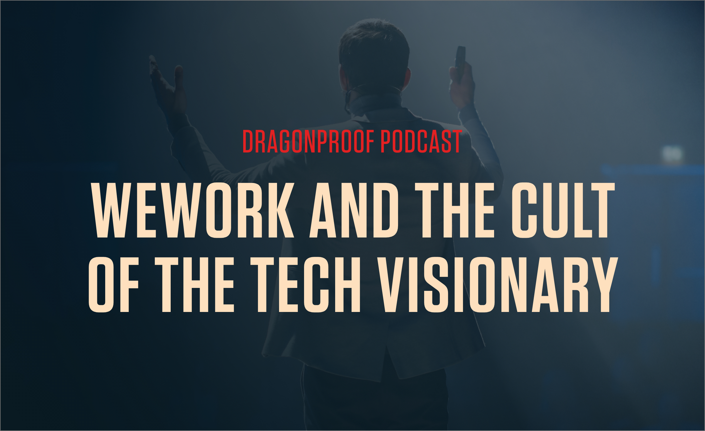 Dragonproof Podcast Title Card - WeWork and The Cult of the Tech Visionary